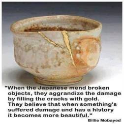 When the Japanese mend broken objects, they aggrandize the damage by filling the cracks withgold. They believe that when something's suffered damage and has a history it becomes more beautiful.